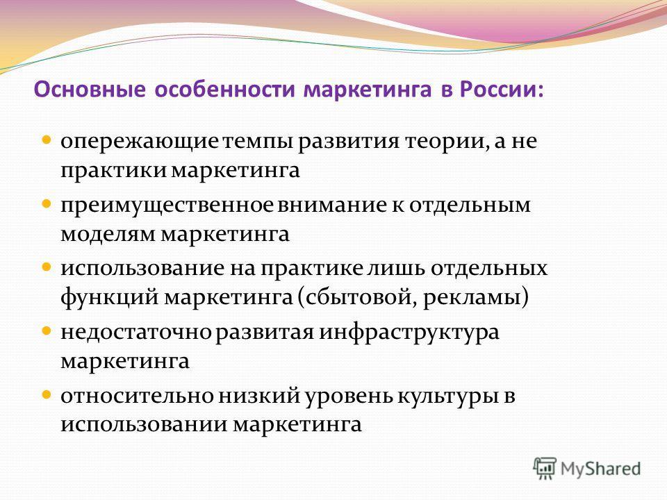 Основные особенности маркетинга в России: опережающие темпы развития теории, а не практики маркетинга преимущественное внимание к отдельным моделям маркетинга использование на практике лишь отдельных функций маркетинга (сбытовой, рекламы) недостаточн