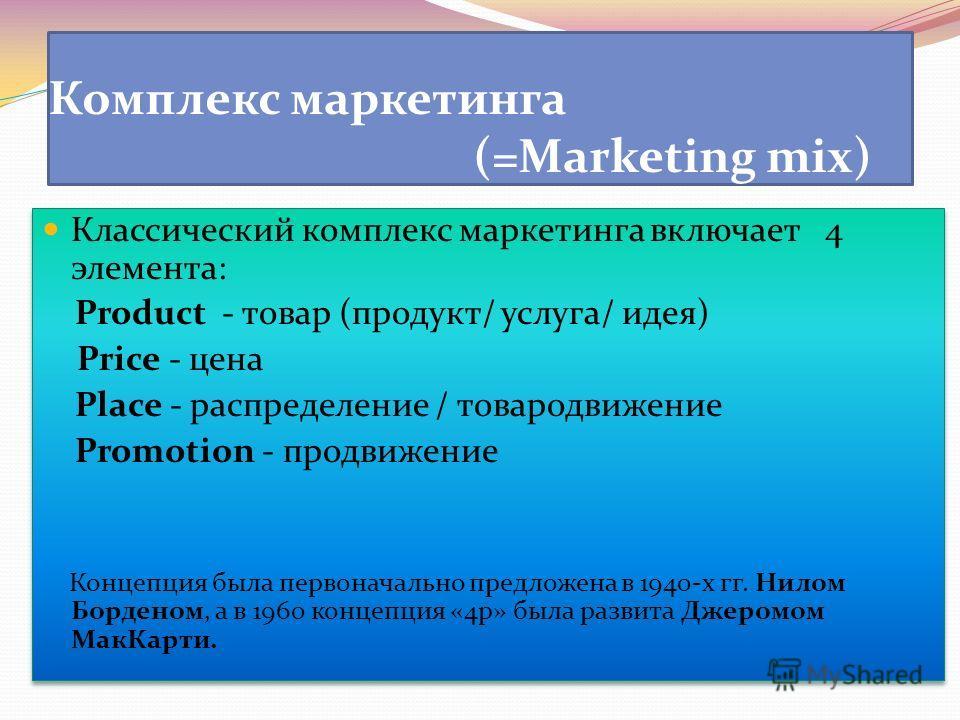 Комплекс маркетинга (=Marketing mix) Классический комплекс маркетинга включает 4 элемента: Product - товар (продукт/ услуга/ идея) Price - цена Place - распределение / товародвижение Promotion - продвижение Концепция была первоначально предложена в 1