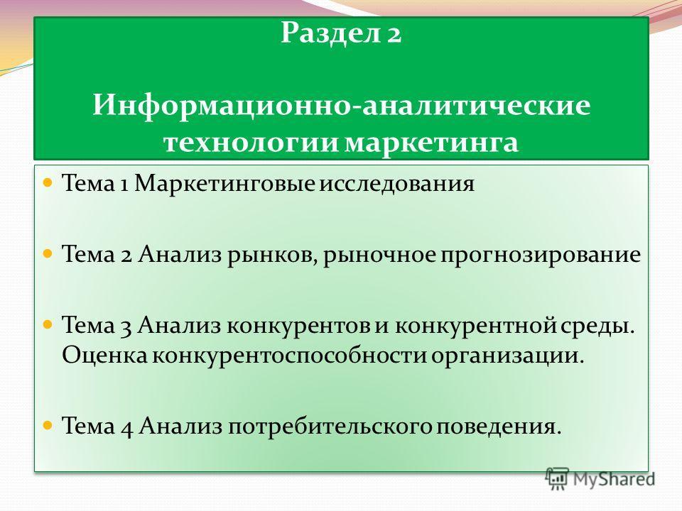 Раздел 2 Информационно-аналитические технологии маркетинга Тема 1 Маркетинговые исследования Тема 2 Анализ рынков, рыночное прогнозирование Тема 3 Анализ конкурентов и конкурентной среды. Оценка конкурентоспособности организации. Тема 4 Анализ потреб