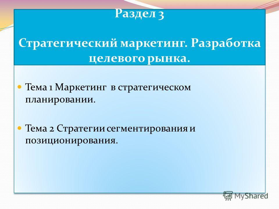 Раздел 3 Стратегический маркетинг. Разработка целевого рынка. Тема 1 Маркетинг в стратегическом планировании. Тема 2 Стратегии сегментирования и позиционирования. Тема 1 Маркетинг в стратегическом планировании. Тема 2 Стратегии сегментирования и пози
