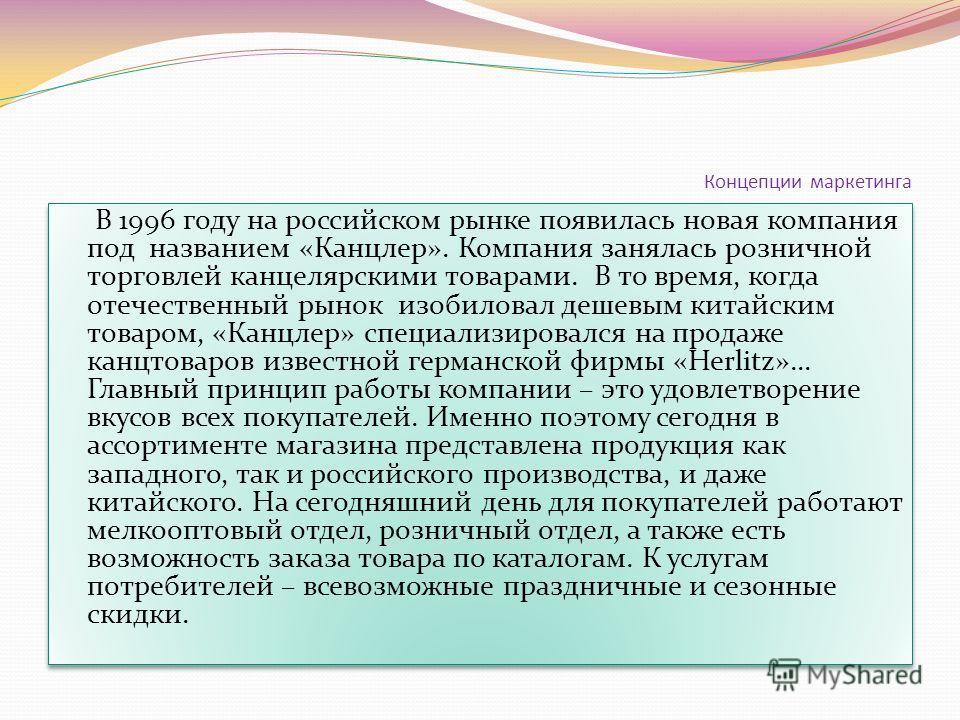Концепции маркетинга В 1996 году на российском рынке появилась новая компания под названием «Канцлер». Компания занялась розничной торговлей канцелярскими товарами. В то время, когда отечественный рынок изобиловал дешевым китайским товаром, «Канцлер»