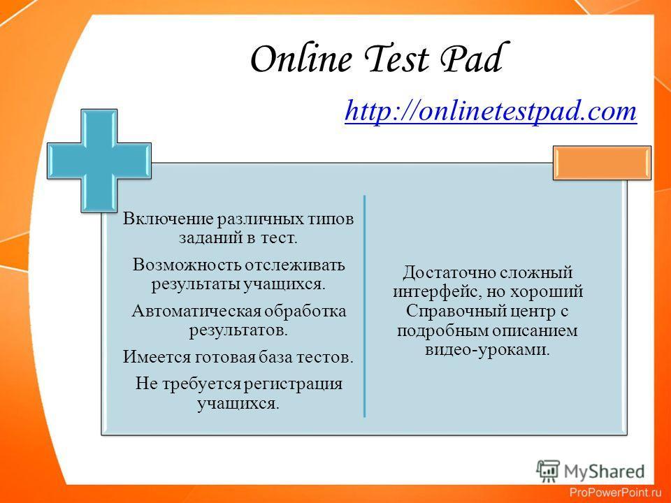 Online Test Pad Включение различных типов заданий в тест. Возможность отслеживать результаты учащихся. Автоматическая обработка результатов. Имеется готовая база тестов. Не требуется регистрация учащихся. Достаточно сложный интерфейс, но хороший Спра