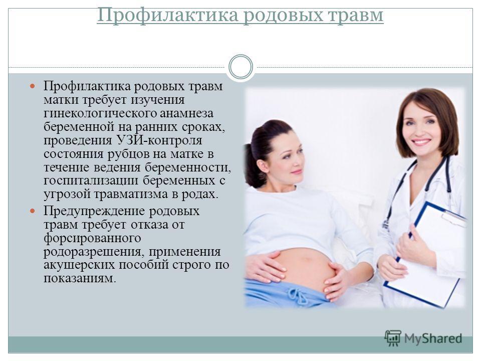 Профилактика родовых травм Профилактика родовых травм матки требует изучения гинекологического анамнеза беременной на ранних сроках, проведения УЗИ-контроля состояния рубцов на матке в течение ведения беременности, госпитализации беременных с угрозой