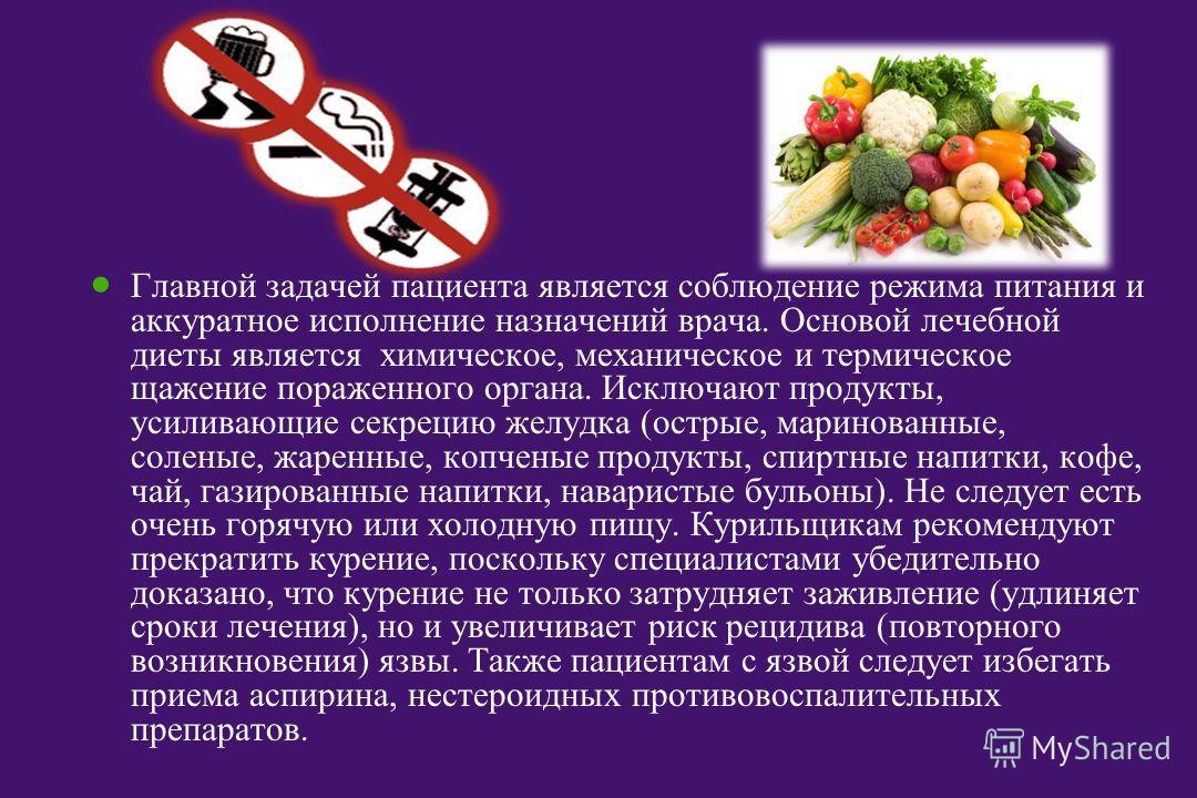 Главной задачей пациента является соблюдение режима питания и аккуратное исполнение назначений врача. Основой лечебной диеты является химическое, механическое и термическое щажение пораженного органа. Исключают продукты, усиливающие секрецию желудка