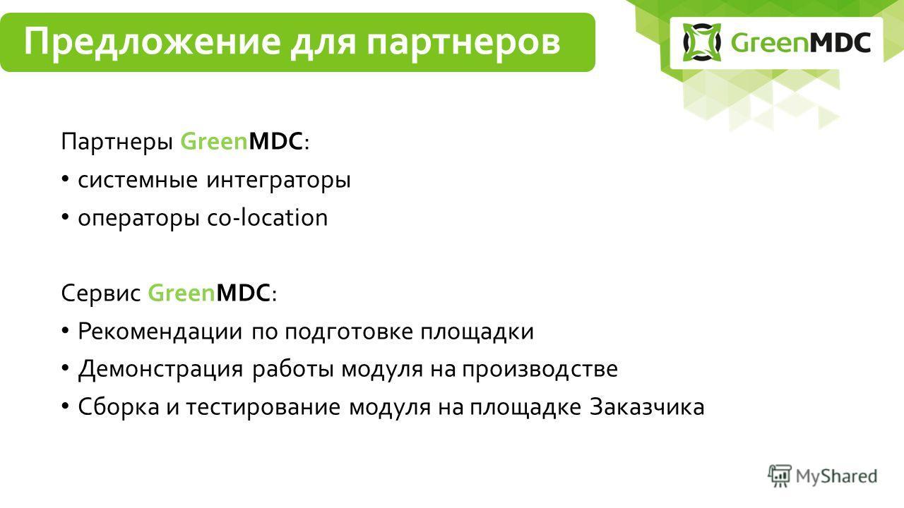 Партнеры GreenMDC: системные интеграторы операторы co-location Сервис GreenMDC: Рекомендации по подготовке площадки Демонстрация работы модуля на производстве Сборка и тестирование модуля на площадке Заказчика Предложение для партнеров