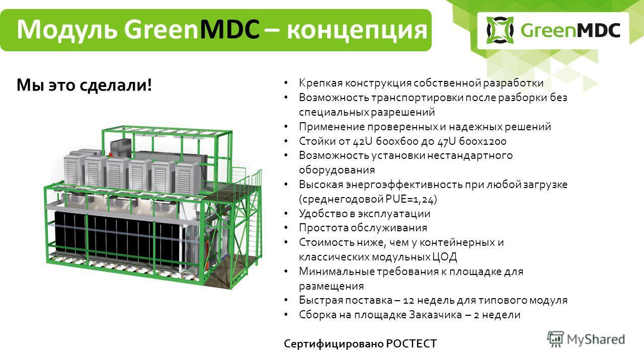 Модуль GreenMDC – концепция Мы это сделали! Крепкая конструкция собственной разработки Возможность транспортировки после разборки без специальных разрешений Применение проверенных и надежных решений Стойки от 42U 600 х 600 до 47U 600 х 1200 Возможнос