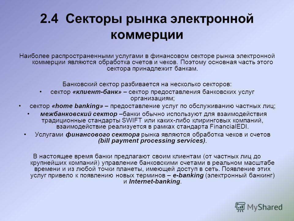 2.4 Секторы рынка электронной коммерции Наиболее распространенными услугами в финансовом секторе рынка электронной коммерции являются обработка счетов и чеков. Поэтому основная часть этого сектора принадлежит банкам. Банковский сектор разбивается на