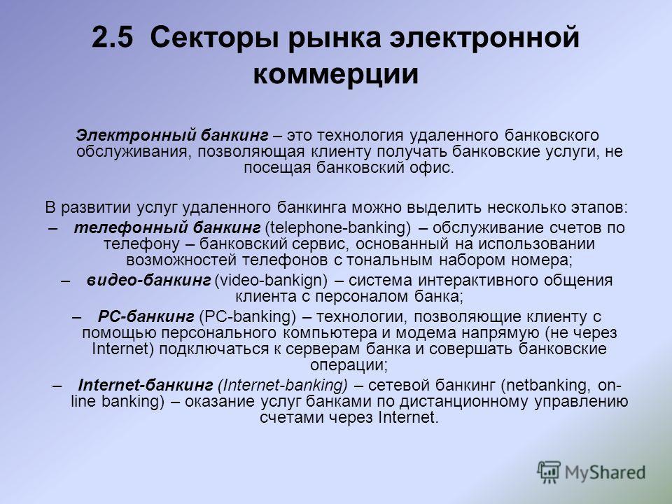2.5 Секторы рынка электронной коммерции Электронный банкинг – это технология удаленного банковского обслуживания, позволяющая клиенту получать банковские услуги, не посещая банковский офис. В развитии услуг удаленного банкинга можно выделить нескольк