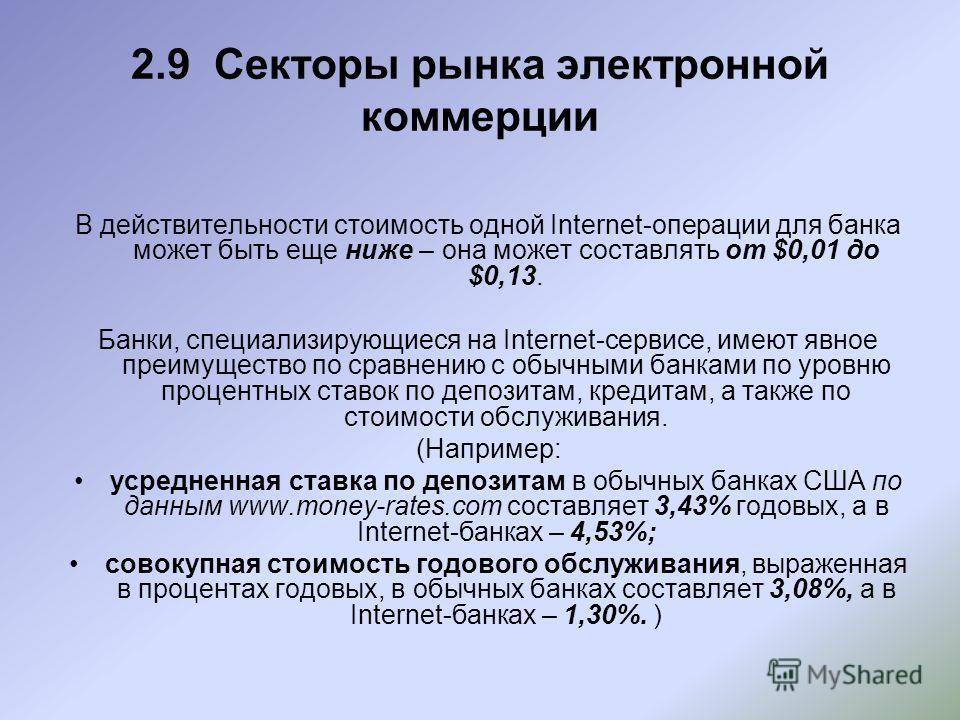 2.9 Секторы рынка электронной коммерции В действительности стоимость одной Internet-операции для банка может быть еще ниже – она может составлять от $0,01 до $0,13. Банки, специализирующиеся на Internet-сервисе, имеют явное преимущество по сравнению