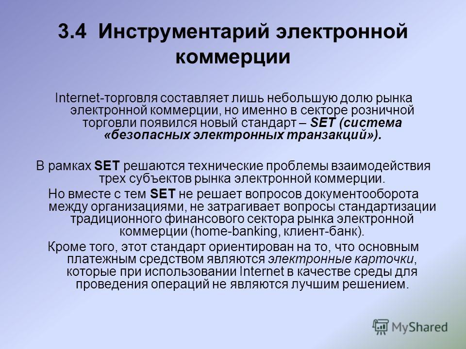 3.4 Инструментарий электронной коммерции Internet-торговля составляет лишь небольшую долю рынка электронной коммерции, но именно в секторе розничной торговли появился новый стандарт – SET (система «безопасных электронных транзакций»). В рамках SET ре