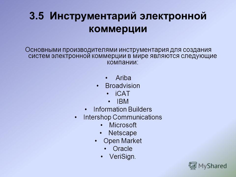 3.5 Инструментарий электронной коммерции Основными производителями инструментария для создания систем электронной коммерции в мире являются следующие компании: Ariba Broadvision iCAT IBM Information Builders Intershop Communications Microsoft Netscap