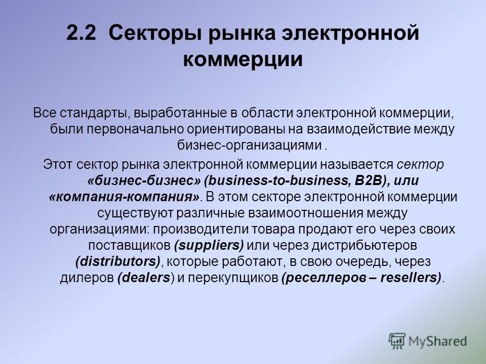 2.2 Секторы рынка электронной коммерции Все стандарты, выработанные в области электронной коммерции, были первоначально ориентированы на взаимодействие между бизнес-организациями. Этот сектор рынка электронной коммерции называется сектор «бизнес-бизн