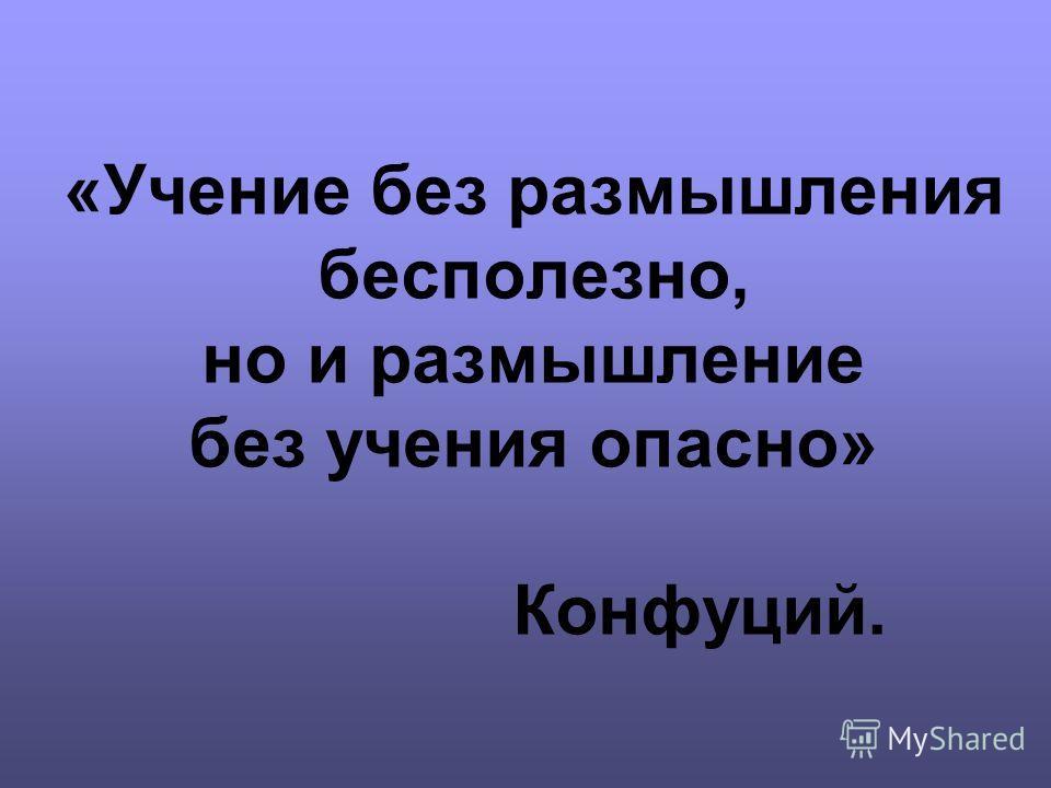 «Учение без размышления бесполезно, но и размышление без учения опасно» Конфуций.