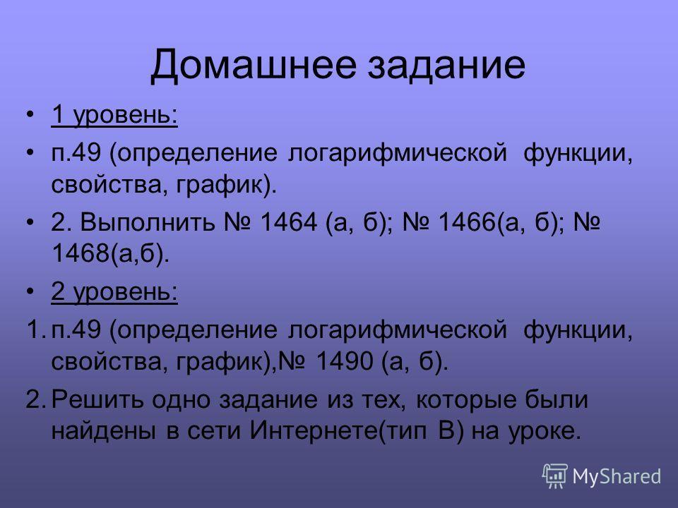 Домашнее задание 1 уровень: п.49 (определение логарифмической функции, свойства, график). 2. Выполнить 1464 (а, б); 1466(а, б); 1468(а,б). 2 уровень: 1.п.49 (определение логарифмической функции, свойства, график), 1490 (а, б). 2. Решить одно задание