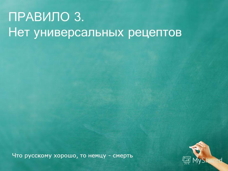 Что русскому хорошо, то немцу - смерть ПРАВИЛО 3. Нет универсальных рецептов