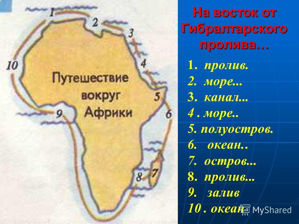 1. пролив. 2. море... 3. канал... 4. море.. 5. полуостров. 6. океан.. 7. остров... 8. пролив... 9. залив 10. океан На восток от Гибралтарского пролива…