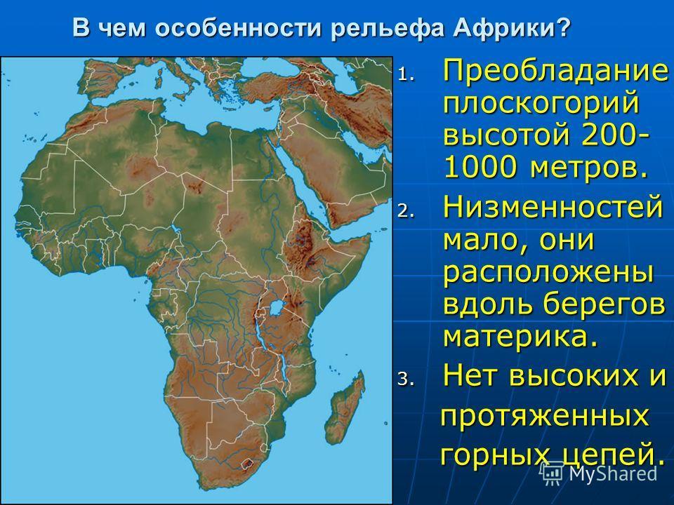 В чем особенности рельефа Африки? 1. Преобладание плоскогорий высотой 200- 1000 метров. 2. Низменностей мало, они расположены вдоль берегов материка. 3. Нет высоких и протяженных протяженных горных цепей. горных цепей.