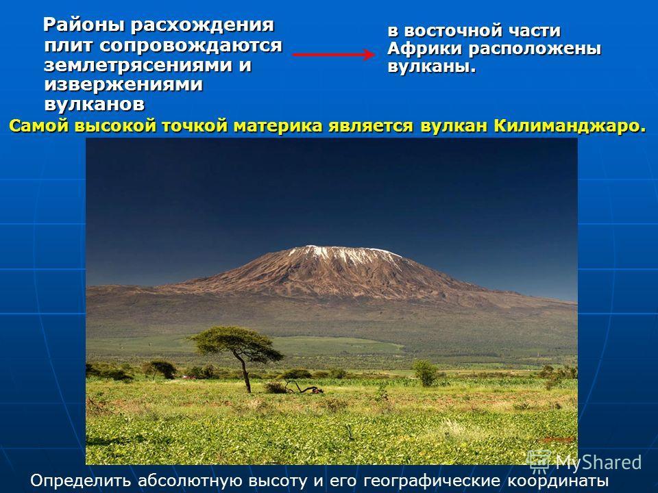 Районы расхождения плит сопровождаются землетрясениями и извержениями вулканов Районы расхождения плит сопровождаются землетрясениями и извержениями вулканов Самой высокой точкой материка является вулкан Килиманджаро. в восточной части Африки располо