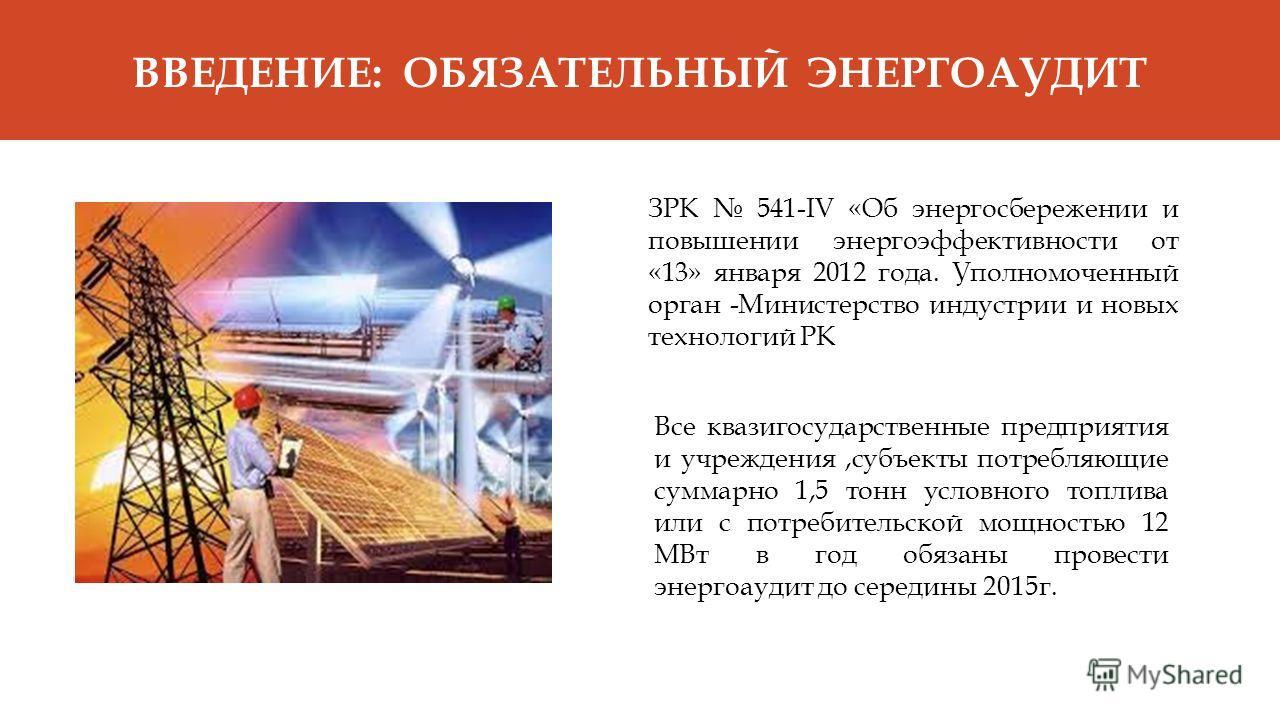 ВВЕДЕНИЕ: ОБЯЗАТЕЛЬНЫЙ ЭНЕРГОАУДИТ ЗРК 541-IV «Об энергосбережении и повышении энергоэффективности от «13» января 2012 года. Уполномоченный орган -Министерство индустрии и новых технологий РК Все квазигосударственные предприятия и учреждения,субъекты