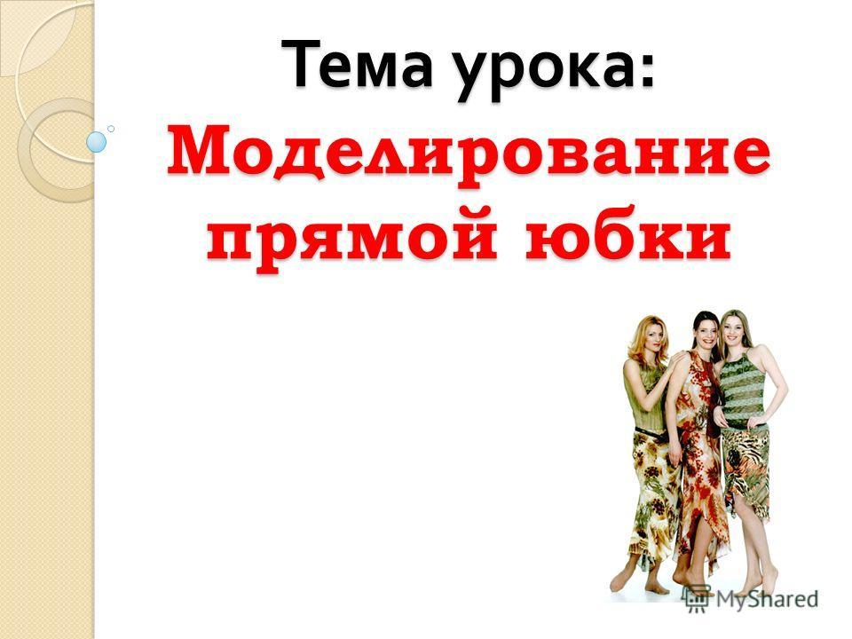 Тема урока : Моделирование прямой юбки