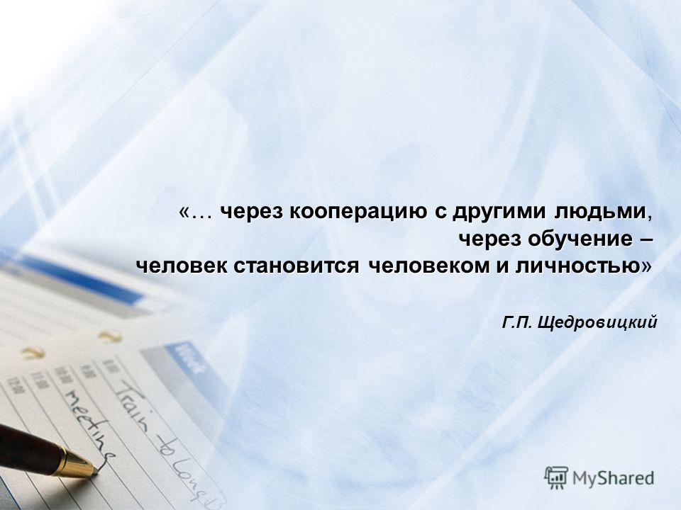через кооперацию с другими людьми «… через кооперацию с другими людьми, через обучение – человек становится человеком и личностью человек становится человеком и личностью» Г.П. Щедровицкий