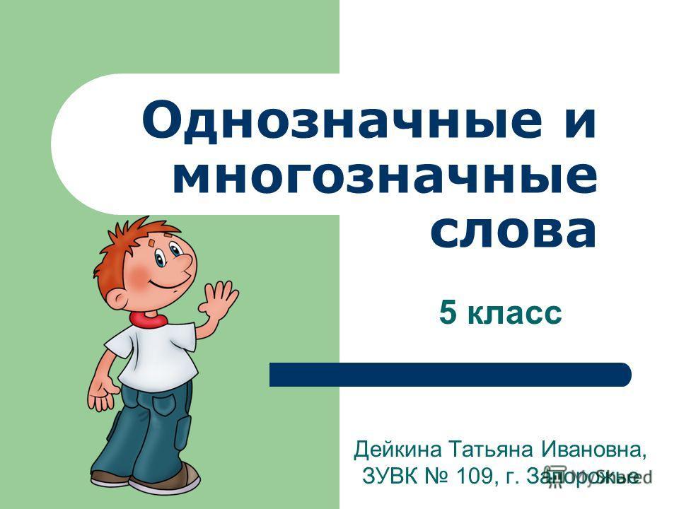 Однозначные и многозначные слова 5 класс Дейкина Татьяна Ивановна, ЗУВК 109, г. Запорожье