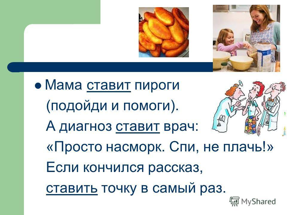 Мама ставит пироги (подойди и помоги). А диагноз ставит врач: «Просто насморк. Спи, не плачь!» Если кончился рассказ, ставить точку в самый раз.