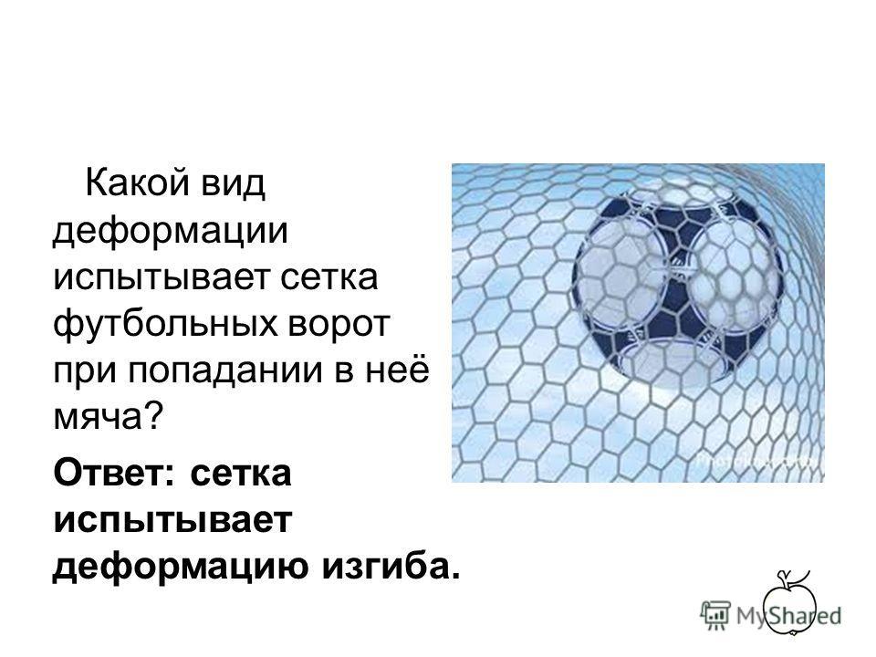Какой вид деформации испытывает сетка футбольных ворот при попадании в неё мяча? Ответ: сетка испытывает деформацию изгиба.