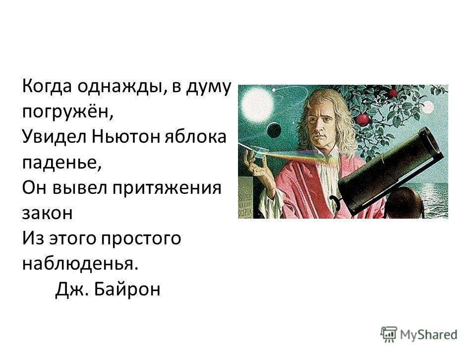 Когда однажды, в думу погружён, Увидел Ньютон яблока паденье, Он вывел притяжения закон Из этого простого наблюденья. Дж. Байрон