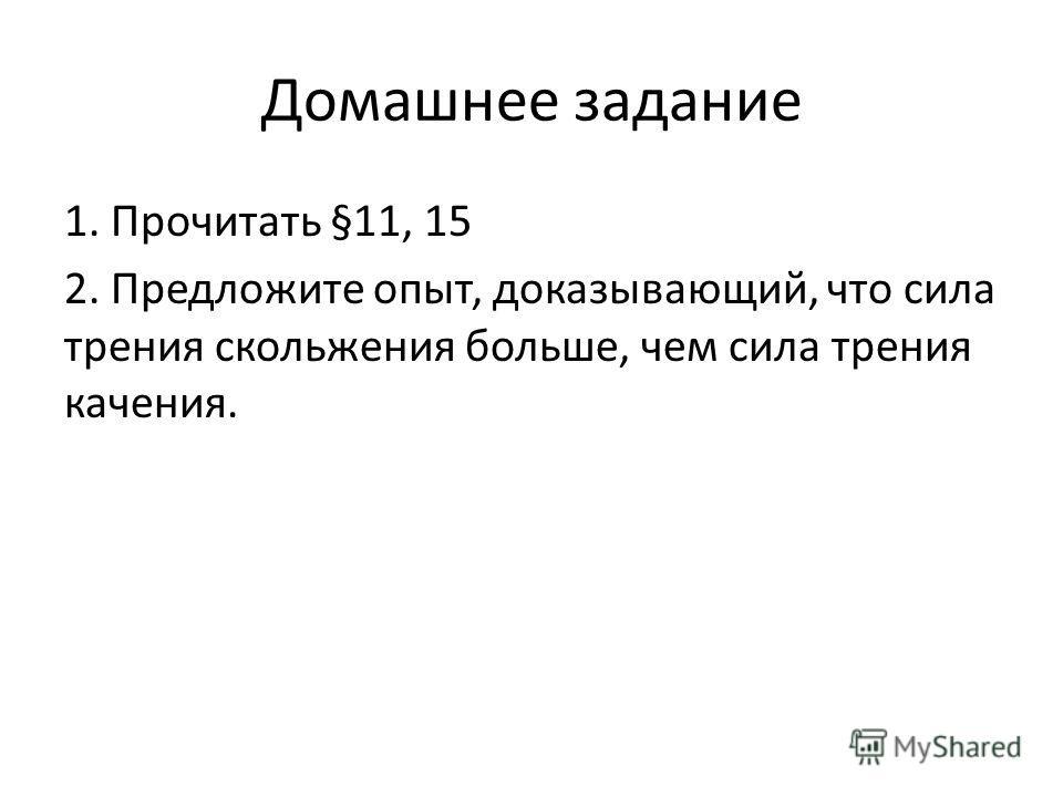 Домашнее задание 1. Прочитать §11, 15 2. Предложите опыт, доказывающий, что сила трения скольжения больше, чем сила трения качения.