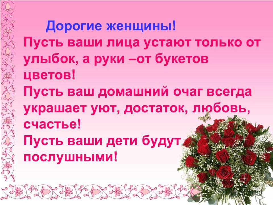 Дорогие женщины! Пусть ваши лица устают только от улыбок, а руки –от букетов цветов! Пусть ваш домашний очаг всегда украшает уют, достаток, любовь, счастье! Пусть ваши дети будут послушными!