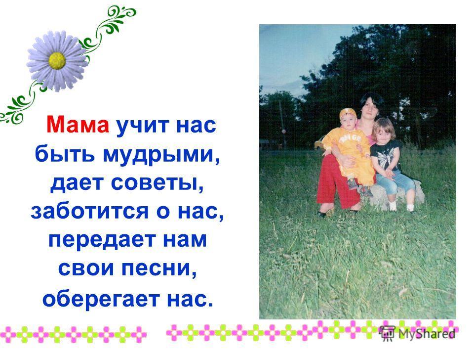 Мама учит нас быть мудрыми, дает советы, заботится о нас, передает нам свои песни, оберегает нас.