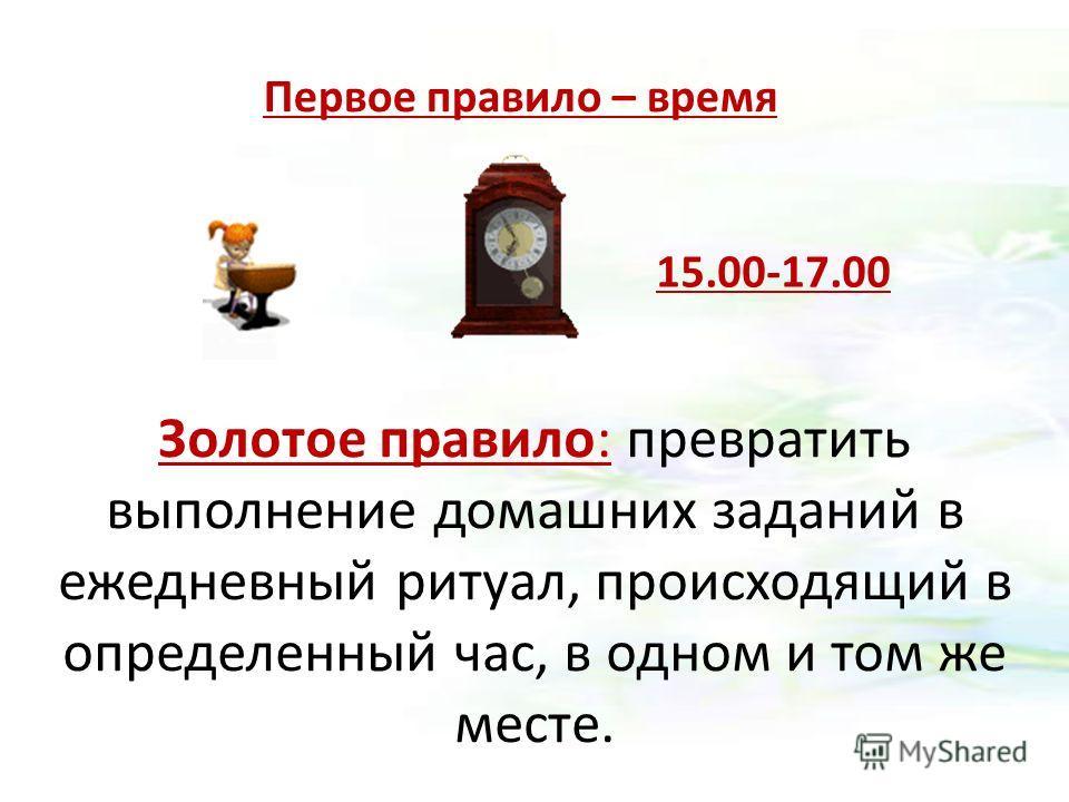 Первое правило – время Золотое правило: превратить выполнение домашних заданий в ежедневный ритуал, происходящий в определенный час, в одном и том же месте. 15.00-17.00
