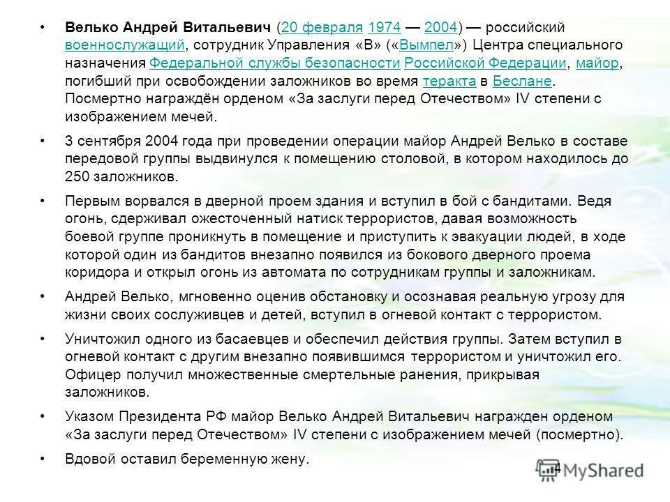 Велько Андрей Витальевич (20 февраля 1974 2004) российский военнослужащий, сотрудник Управления «В» («Вымпел») Центра специального назначения Федеральной службы безопасности Российской Федерации, майор, погибший при освобождении заложников во время т