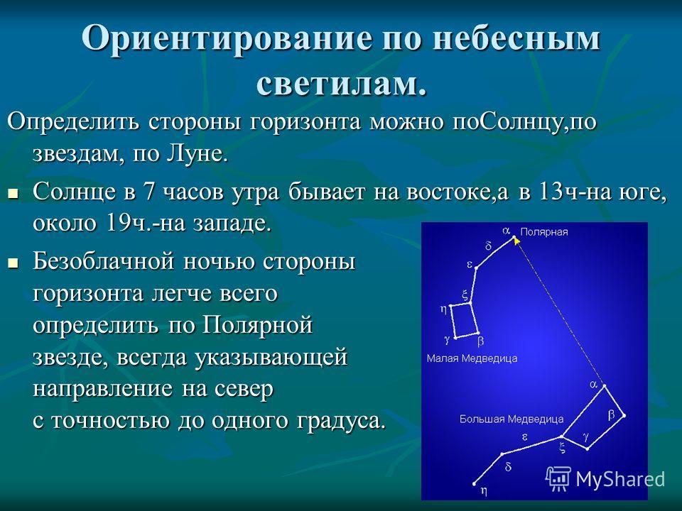 Ориентирование по небесным светилам. Определить стороны горизонта можно по Солнцу,по звездам, по Луне. Солнце в 7 часов утра бывает на востоке,а в 13 ч-на юге, около 19 ч.-на западе. Солнце в 7 часов утра бывает на востоке,а в 13 ч-на юге, около 19 ч