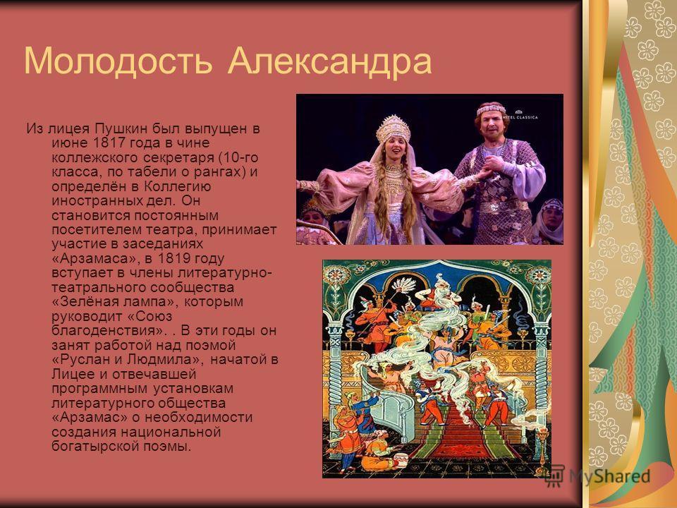 Молодость Александра Из лицея Пушкин был выпущен в июне 1817 года в чине коллежского секретаря (10-го класса, по табели о рангах) и определён в Коллегию иностранных дел. Он становится постоянным посетителем театра, принимает участие в заседаниях «Арз
