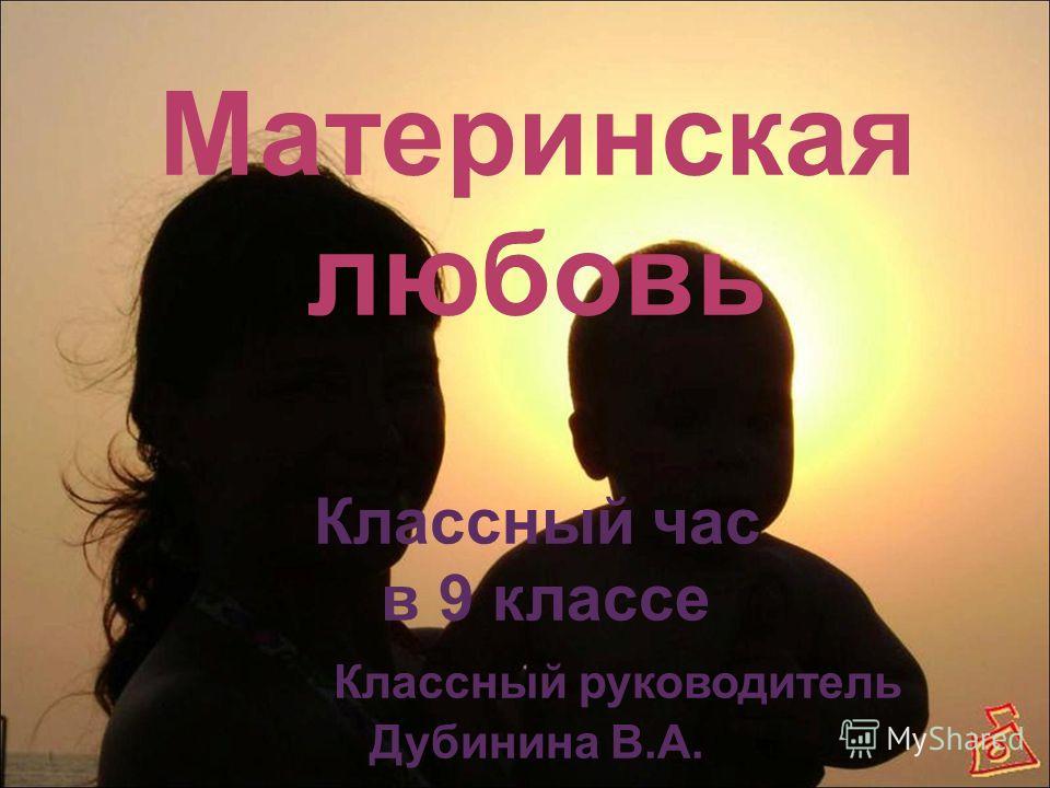 Материнская любовь Классный час в 9 классе Классный руководитель Дубинина В.А.