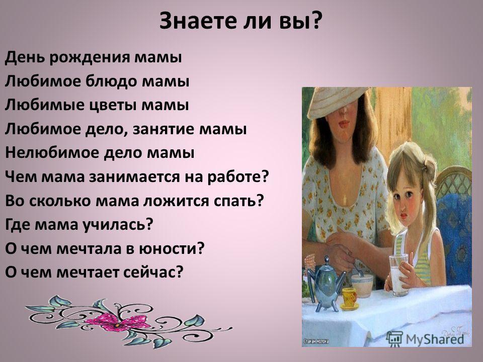 Знаете ли вы? День рождения мамы Любимое блюдо мамы Любимые цветы мамы Любимое дело, занятие мамы Нелюбимое дело мамы Чем мама занимается на работе? Во сколько мама ложится спать? Где мама училась? О чем мечтала в юности? О чем мечтает сейчас?