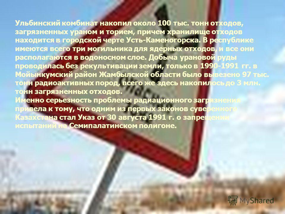 Ульбинский комбинат накопил около 100 тыс. тонн отходов, загрязненных ураном и торием, причем хранилище отходов находится в городской черте Усть- Каменогорска. В республике имеются всего три могильника для ядерных отходов, и все они располагаются в в