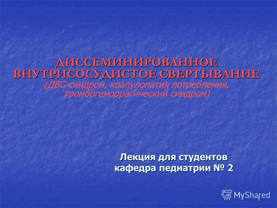1 ДИССЕМИНИРОВАННОЕ ВНУТРИСОСУДИСТОЕ СВЕРТЫВАНИЕ ДИССЕМИНИРОВАННОЕ ВНУТРИСОСУДИСТОЕ СВЕРТЫВАНИЕ (ДВС-синдром, коалулопатия потребления, тромбогеморрагический синдром) Лекция для студентов кафедра педиатрии 2
