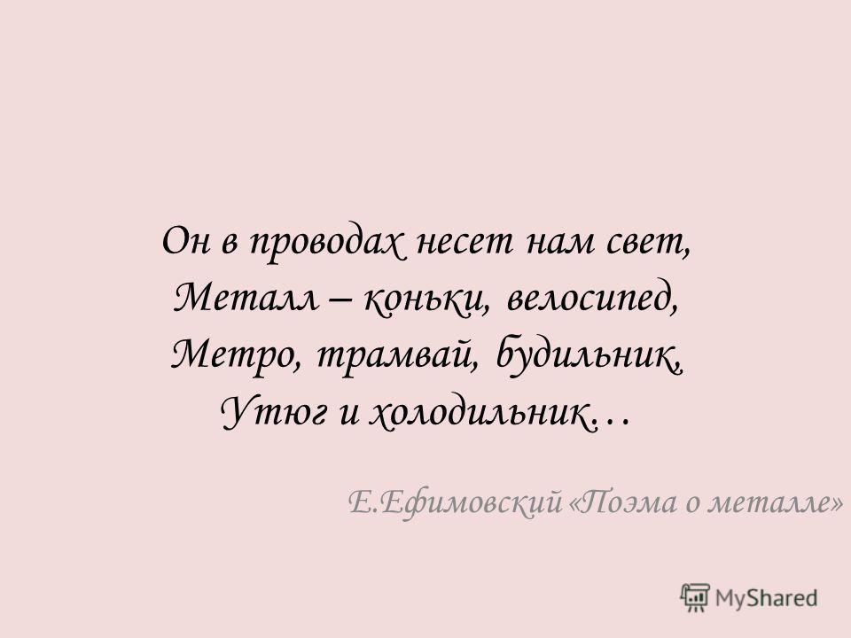 Он в проводах несет нам свет, Металл – коньки, велосипед, Метро, трамвай, будильник, Утюг и холодильник… Е.Ефимовский «Поэма о металле»