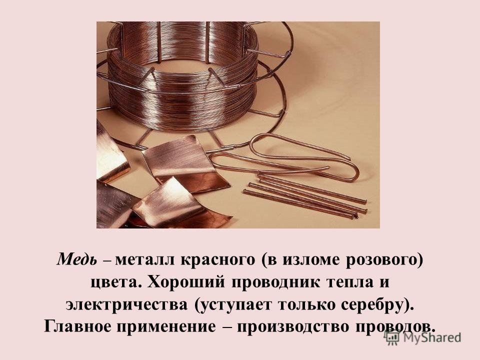 Медь – металл красного (в изломе розового) цвета. Хороший проводник тепла и электричества (уступает только серебру). Главное применение – производство проводов.