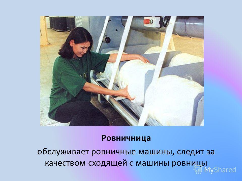 Ровничница обслуживает ровничные машины, следит за качеством сходящей с машины ровницы