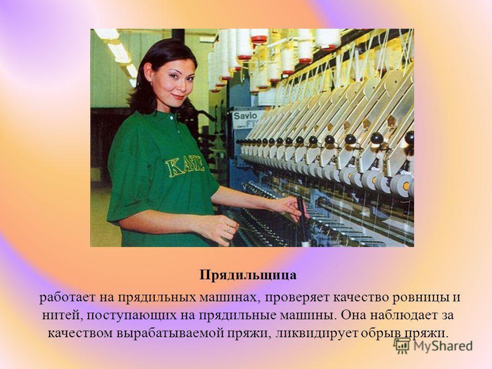 Прядильщица работает на прядильных машинах, проверяет качество ровницы и нитей, поступающих на прядильные машины. Она наблюдает за качеством вырабатываемой пряжи, ликвидирует обрыв пряжи.