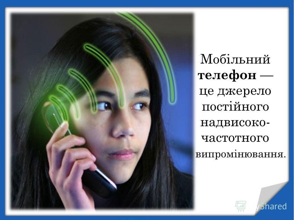 Мобільний телефон це джерело постійного надвисоко- частотного випромінювання.