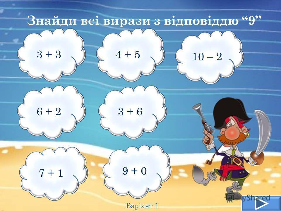 Знайди всі вирази з відповіддю 9 Варіант 1 3 + 34 + 5 10 – 2 6 + 23 + 6 7 + 1 9 + 0