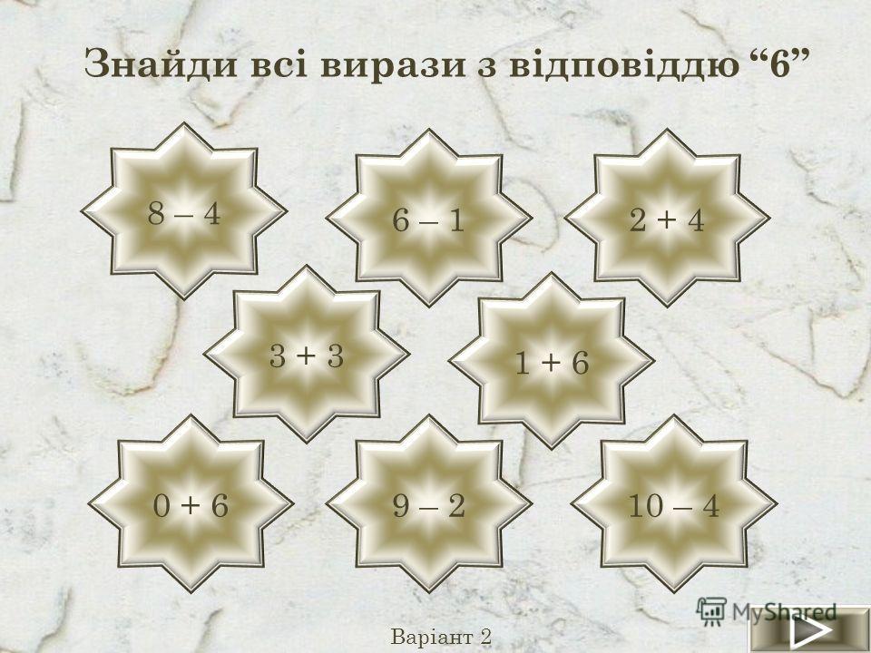 Знайди всі вирази з відповіддю 6 Варіант 2 8 – 4 0 + 6 6 – 12 + 4 9 – 210 – 4 3 + 3 1 + 6