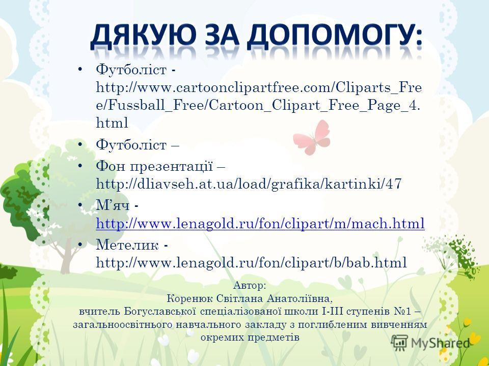 Футболіст - http://www.cartoonclipartfree.com/Cliparts_Fre e/Fussball_Free/Cartoon_Clipart_Free_Page_4. html Футболіст – Фон презентації – http://dliavseh.at.ua/load/grafika/kartinki/47 Мяч - http://www.lenagold.ru/fon/clipart/m/mach.html http://www.