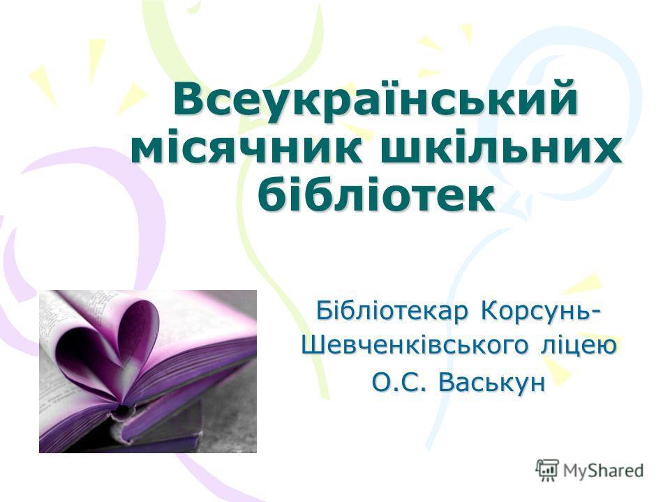Всеукраїнський місячник шкільних бібліотек Бібліотекар Корсунь- Шевченківського ліцею О.С. Васькун