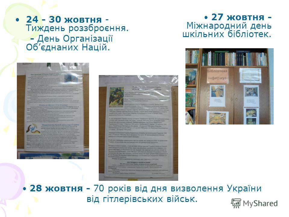 24 - 30 жовтня - Тиждень роззброєння. - День Організації Обєднаних Націй. 28 жовтня - 70 років від дня визволення України від гітлерівських військ. 27 жовтня - Міжнародний день шкільних бібліотек.